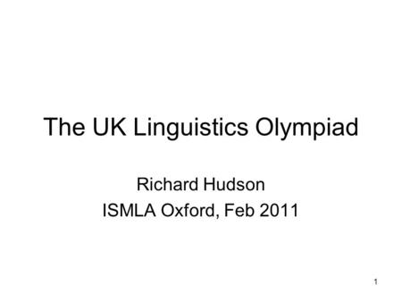 1 The UK Linguistics Olympiad Richard Hudson ISMLA Oxford, Feb 2011.