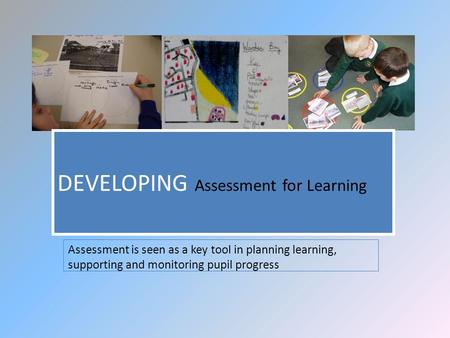 Assessment is seen as a key tool in planning learning, supporting and monitoring pupil progress DEVELOPING Assessment for Learning.