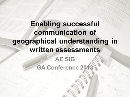 Enabling successful communication of geographical understanding in written assessments AE SIG GA Conference 2013.