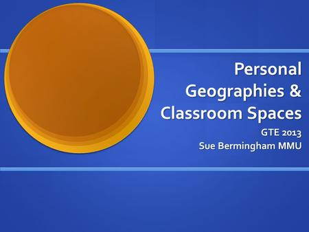 Personal Geographies & Classroom Spaces GTE 2013 Sue Bermingham MMU.