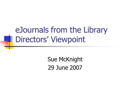 EJournals from the Library Directors Viewpoint Sue McKnight 29 June 2007.