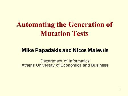 1 Automating the Generation of Mutation Tests Mike Papadakis and Nicos Malevris Department of Informatics Athens University of Economics and Business.