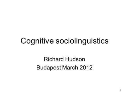 1 Cognitive sociolinguistics Richard Hudson Budapest March 2012.