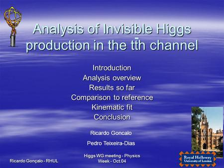 Ricardo Gonçalo - RHUL Higgs WG meeting - Physics Week - Oct.04 1 Analysis of Invisible Higgs production in the tth channel Introduction Analysis overview.