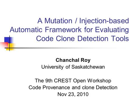 A Mutation / Injection-based Automatic Framework for Evaluating Code Clone Detection Tools Chanchal Roy University of Saskatchewan The 9th CREST Open Workshop.