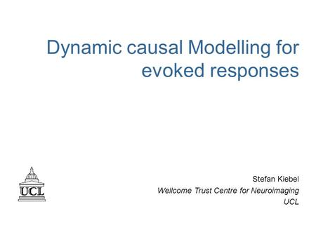 Dynamic causal Modelling for evoked responses Stefan Kiebel Wellcome Trust Centre for Neuroimaging UCL.