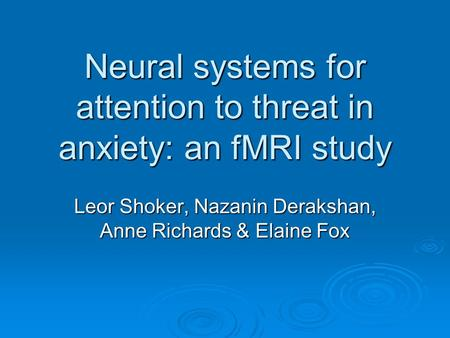 Neural systems for attention to threat in anxiety: an fMRI study Leor Shoker, Nazanin Derakshan, Anne Richards & Elaine Fox.