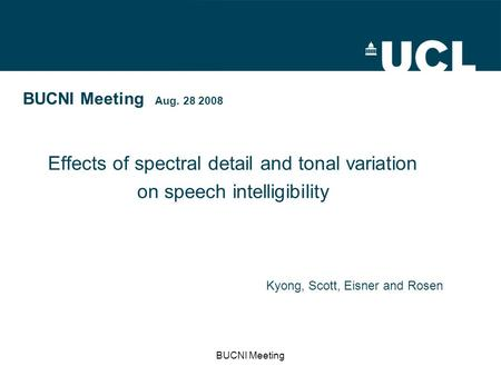 BUCNI Meeting BUCNI Meeting Aug. 28 2008 Effects of spectral detail and tonal variation on speech intelligibility Kyong, Scott, Eisner and Rosen.