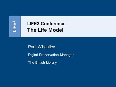 LIFE 2 LIFE2 Conference The Life Model Paul Wheatley Digital Preservation Manager The British Library.