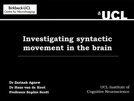 Investigating syntactic movement in the brain UCL Institute of Cognitive Neuroscience Dr Zarinah Agnew Dr Hans van de Koot Professor Sophie Scott.