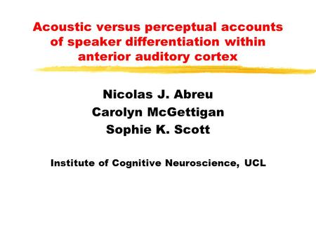 Acoustic versus perceptual accounts of speaker differentiation within anterior auditory cortex Nicolas J. Abreu Carolyn McGettigan Sophie K. Scott Institute.