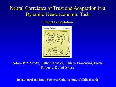 Neural Correlates of Trust and Adaptation in a Dynamic Neuroeconomic Task Project Presentation Adam P.R. Smith, Esther Kessler, Chiara Fiorentini, Fiona.