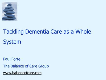 Tackling Dementia Care as a Whole System Paul Forte The Balance of Care Group www.balanceofcare.com.