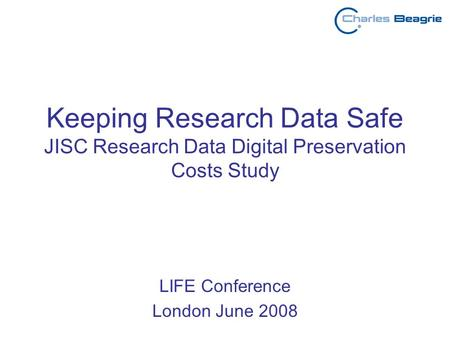 Keeping Research Data Safe JISC Research Data Digital Preservation Costs Study LIFE Conference London June 2008.