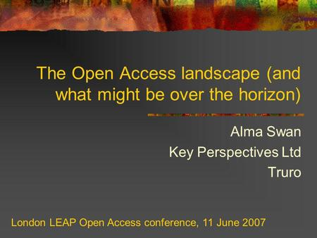 The Open Access landscape (and what might be over the horizon) Alma Swan Key Perspectives Ltd Truro London LEAP Open Access conference, 11 June 2007.