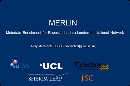 MERLIN Metadata Enrichment for Repositories in a London Institutional Network Rory McNicholl, ULCC