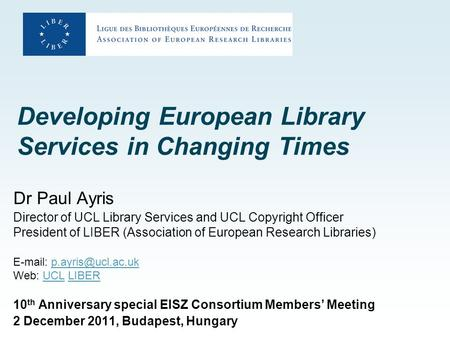 Developing European Library Services in Changing Times Dr Paul Ayris Director of UCL Library Services and UCL Copyright Officer President of LIBER (Association.