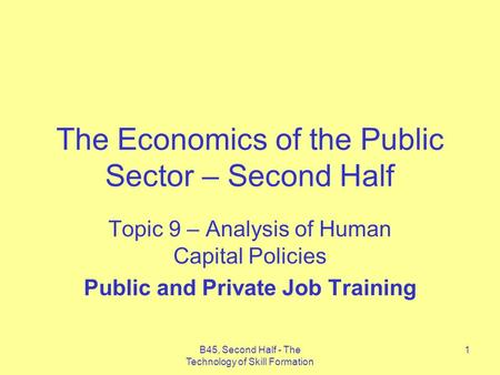 B45, Second Half - The Technology of Skill Formation 1 The Economics of the Public Sector – Second Half Topic 9 – Analysis of Human Capital Policies Public.