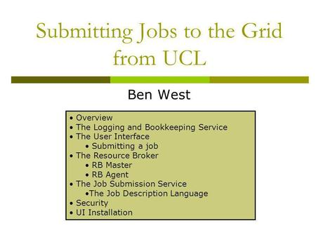 Submitting Jobs to the Grid from UCL Ben West Overview The Logging and Bookkeeping Service The User Interface Submitting a job The Resource Broker RB Master.