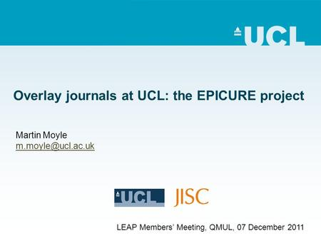 Overlay journals at UCL: the EPICURE project Martin Moyle LEAP Members Meeting, QMUL, 07 December 2011.