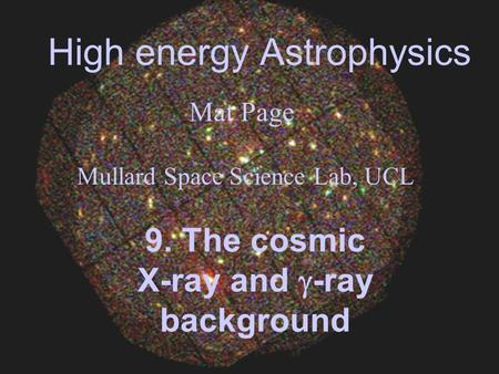 High energy Astrophysics Mat Page Mullard Space Science Lab, UCL 9. The cosmic X-ray and -ray background.