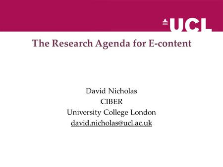 The Research Agenda for E-content David Nicholas CIBER University College London
