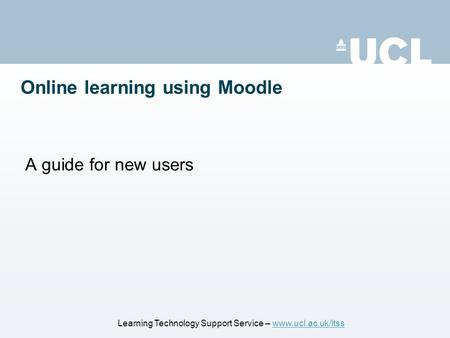 Online learning using Moodle A guide for new users Learning Technology Support Service – www.ucl.ac.uk/ltsswww.ucl.ac.uk/ltss.