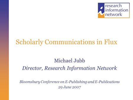 Scholarly Communications in Flux Michael Jubb Director, Research Information Network Bloomsbury Conference on E-Publishing and E-Publications 29 June 2007.