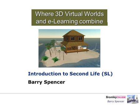 Barry Spencer Where 3D Virtual Worlds and e-Learning combine Introduction to Second Life (SL) Barry Spencer.