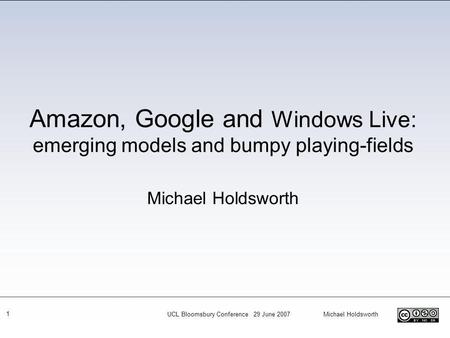 UCL Bloomsbury Conference 29 June 2007 Michael Holdsworth 1 Amazon, Google and Windows Live: emerging models and bumpy playing-fields Michael Holdsworth.