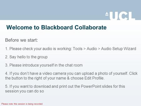 Please note: this session is being recorded. Welcome to Blackboard Collaborate Before we start: 1. Please check your audio is working: Tools > Audio >