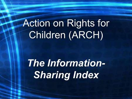 Action on Rights for Children (ARCH) The Information- Sharing Index.