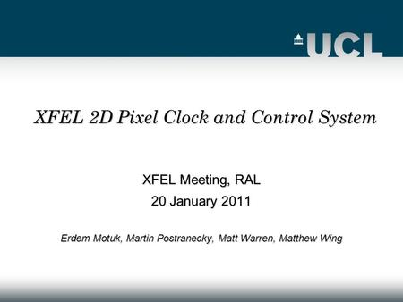 XFEL Meeting, RAL 20 January 2011 Erdem Motuk, Martin Postranecky, Matt Warren, Matthew Wing XFEL 2D Pixel Clock and Control System.