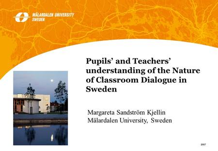 1 2007 Margareta Sandström Kjellin Mälardalen University, Sweden Pupils and Teachers understanding of the Nature of Classroom Dialogue in Sweden.