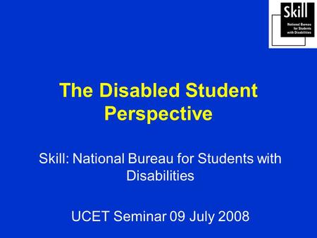 The Disabled Student Perspective Skill: National Bureau for Students with Disabilities UCET Seminar 09 July 2008.