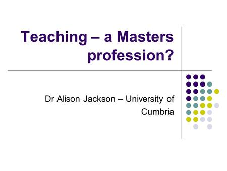 Teaching – a Masters profession? Dr Alison Jackson – University of Cumbria.