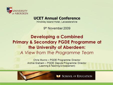 UCET Annual Conference Hinckley Island Hotel, Leicestershire 9 th November 2009 Developing a Combined Primary & Secondary PGDE Programme at the University.