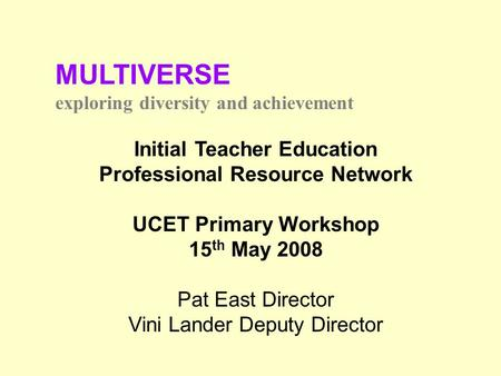 MULTIVERSE exploring diversity and achievement Initial Teacher Education Professional Resource Network UCET Primary Workshop 15 th May 2008 Pat East Director.