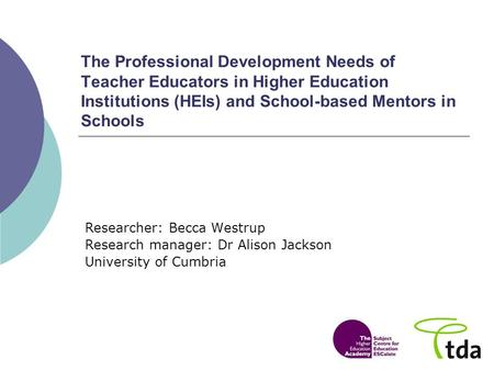 The Professional Development Needs of Teacher Educators in Higher Education Institutions (HEIs) and School-based Mentors in Schools Researcher: Becca Westrup.