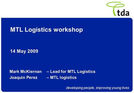 Developing people, improving young lives MTL Logistics workshop 14 May 2009 Mark McKiernan – Lead for MTL Logistics Joaquin Perez – MTL logistics.