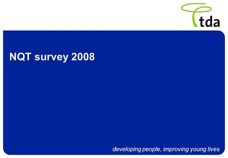 Developing people, improving young lives NQT survey 2008.