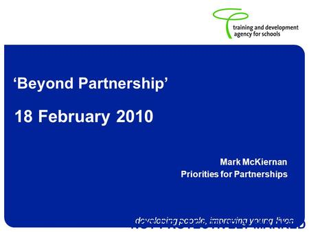 Developing people, improving young lives NOT PROTECTIVELY MARKED Beyond Partnership Mark McKiernan Priorities for Partnerships 18 February 2010.