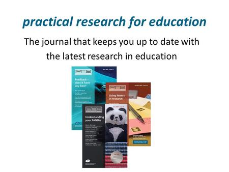 Practical research for education The journal that keeps you up to date with the latest research in education.