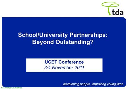 Developing people, improving young lives NOT PROTECTIVELY MARKED School/University Partnerships: Beyond Outstanding? UCET Conference 3/4 November 2011.