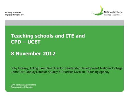 Teaching schools and ITE and CPD – UCET 8 November 2012 An executive agency of the Department for Education Toby Greany, Acting Executive Director, Leadership.
