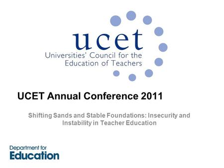 UCET Annual Conference 2011 Shifting Sands and Stable Foundations: Insecurity and Instability in Teacher Education.