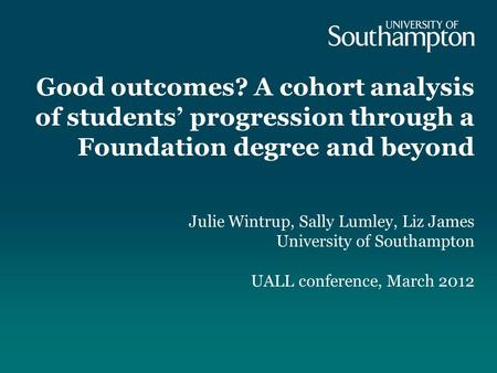 Good outcomes? A cohort analysis of students progression through a Foundation degree and beyond Julie Wintrup, Sally Lumley, Liz James University of Southampton.