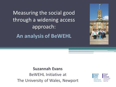Measuring the social good through a widening access approach: An analysis of BeWEHL Suzannah Evans BeWEHL Initiative at The University of Wales, Newport.