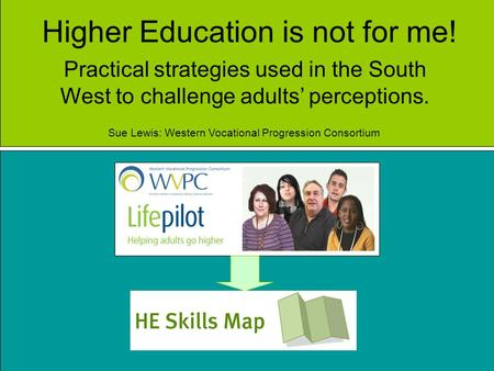 Higher Education is not for me! Practical strategies used in the South West to challenge adults perceptions. Sue Lewis: Western Vocational Progression.