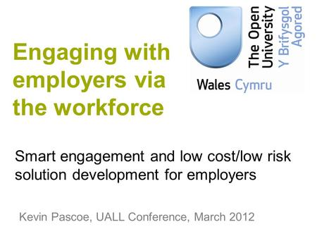 Smart engagement and low cost/low risk solution development for employers Kevin Pascoe, UALL Conference, March 2012 Engaging with employers via the workforce.